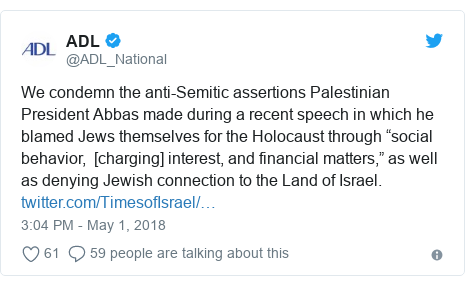"Twitter post by @ADL_National: We condemn the anti-Semitic assertions Palestinian President Abbas made during a recent speech in which he blamed Jews themselves for the Holocaust through ""social behavior,  [charging] interest, and financial matters,"" as well as denying Jewish connection to the Land of Israel."