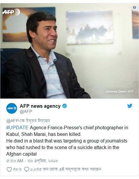 @AFP এর টুইটার পোস্ট: #UPDATE Agence France-Presse's chief photographer in Kabul, Shah Marai, has been killed.He died in a blast that was targeting a group of journalists who had rushed to the scene of a suicide attack in the Afghan capital