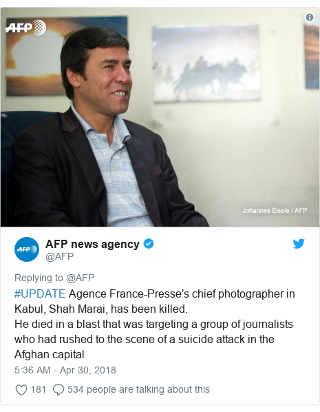Twitter post by @AFP: #UPDATE Agence France-Presse's chief photographer in Kabul, Shah Marai, has been killed.He died in a blast that was targeting a group of journalists who had rushed to the scene of a suicide attack in the Afghan capital