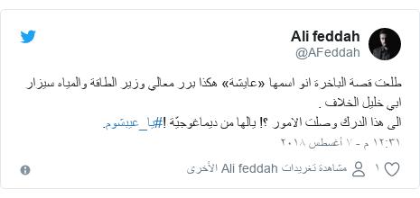 تويتر رسالة بعث بها @AFeddah: طلعت قصة الباخرة انو اسمها «عايشة» هكذا برر معالي وزير الطاقة والمياه سيزار ابي خليل الخلاف . الى هذا الدرك وصلت الامور ؟! يالها من ديماغوجيّة !#يا_عيبشوم.