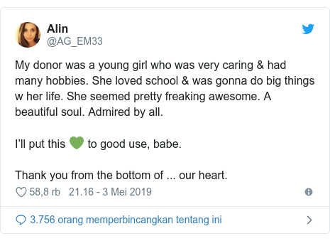 Twitter pesan oleh @AG_EM33: My donor was a young girl who was very caring & had many hobbies. She loved school & was gonna do big things w her life. She seemed pretty freaking awesome. A beautiful soul. Admired by all.I'll put this 💚 to good use, babe.Thank you from the bottom of ... our heart.