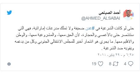 تويتر رسالة بعث بها @AHMED_ALSABAI: حتى لو كانت الشرعية في #عدن ضعيفة ولا تملك مدرعات إماراتية، فهي التي ستنتصر حتى بالأعصي والحجارة، لأن الحق معها، والمشروعية معها، والوطن والاقليم معها. ما يجري هو انتحار أخير للمجلس الانتقالي الجنوبي وكل من يدعمه ويقويه ضد الشرعية .