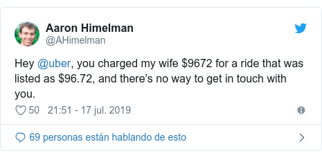 Publicación de Twitter por @AHimelman: Hey @uber, you charged my wife $9672 for a ride that was listed as $96.72, and there's no way to get in touch with you.