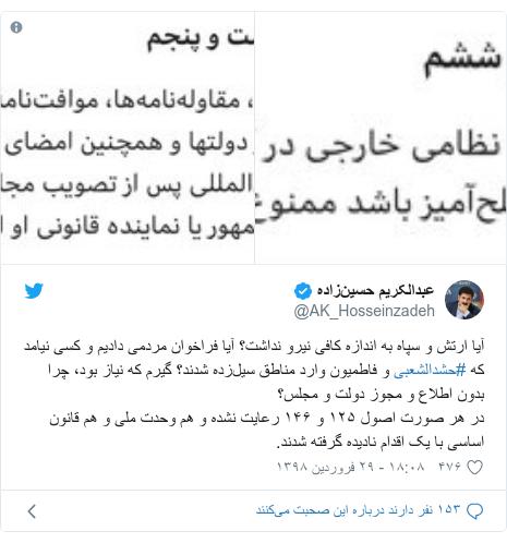 پست توییتر از @AK_Hosseinzadeh: آیا ارتش و سپاه به اندازه کافی نیرو نداشت؟ آیا فراخوان مردمی دادیم و کسی نیامد که #حشدالشعبی و فاطمیون وارد مناطق سیلزده شدند؟ گیرم که نیاز بود، چرا بدون اطلاع و مجوز دولت و مجلس؟در هر صورت اصول ١٢۵ و ١۴۶ رعایت نشده و هم وحدت ملی و هم قانون اساسی با یک اقدام نادیده گرفته شدند.