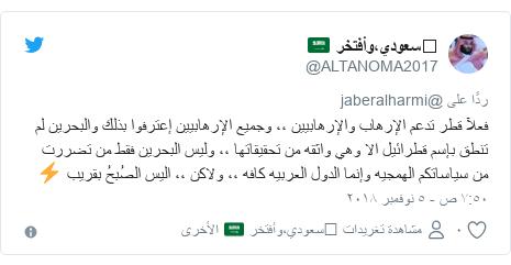 تويتر رسالة بعث بها @ALTANOMA2017: فعلآ قطر تدعم الإرهاب والإرهابيين ،، وجميع الإرهابيين إعترفوا بذلك والبحرين لم تنطق بإسم قطرائيل الا وهي واثقه من تحقيقاتها ،، وليس البحرين فقط من تضررت من سياساتكم الهمجيه وإنما الدول العربيه كافه ،، ولاكن ،، اليس الصُبحُ بقريب ⚡️