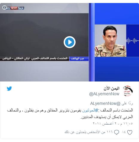 تويتر رسالة بعث بها @ALyemenNow: المتحدث باسم التحالف  #الحوثيون يقومون بتزوير الحقائق وهم من يقتلون ، والتحالف العربي لايمكن أن يستهدف المدنيين.
