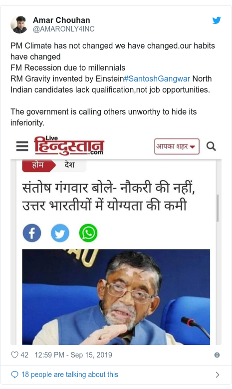 Twitter post by @AMARONLY4INC: PM Climate has not changed we have changed.our habits have changedFM Recession due to millennialsRM Gravity invented by Einstein#SantoshGangwar North Indian candidates lack qualification,not job opportunities.The government is calling others unworthy to hide its inferiority.