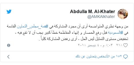 تويتر رسالة بعث بها @AMKAlkhater: من وجهة نظري المتواضعة أرى أن مجرد المشاركة في #قمة_مجلس_التعاون القادمة في #السعودية قبل رفع الحصار و إنهاء المقاطعة خطأ كبير يجب أن لا نقع فيه ، تخفيض مستوى التمثيل ليس الحل ، أرى رفض المشاركة كلياً .