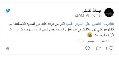 تويتر رسالة بعث بها @AM_AlThomali: #الدوحه_تنتفض_علي_اسوار_العديد أكثر من يزايد علينا في القضيه الفلسطينيه هم القطريين اللي لهم علاقات مع اسرائيل واضحة جدا ولديهم قاعده اميركيه كبرى .. شر البلية ما يضحك 😂