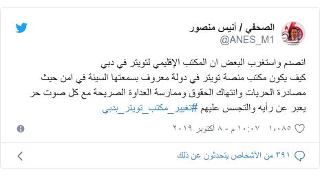 تويتر رسالة بعث بها @ANES_M1: انصدم واستغرب البعض ان المكتب الإقليمي لتويتر في دبي كيف يكون مكتب منصة تويتر في دولة معروف بسمعتها السيئة في امن حيث مصادرة الحريات وانتهاك الحقوق وممارسة العداوة الصريحة مع كل صوت حر يعبر عن رأيه والتجسس عليهم #تغيير_مكتب_تويتر_بدبي