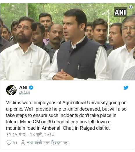 Twitter post by @ANI: Victims were employees of Agricultural University,going on a picnic. We'll provide help to kin of deceased, but will also take steps to ensure such incidents don't take place in future  Maha CM on 30 dead after a bus fell down a mountain road in Ambenali Ghat, in Raigad district
