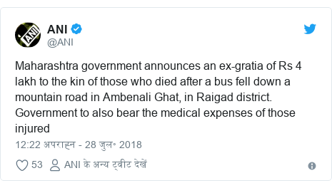 ट्विटर पोस्ट @ANI: Maharashtra government announces an ex-gratia of Rs 4 lakh to the kin of those who died after a bus fell down a mountain road in Ambenali Ghat, in Raigad district. Government to also bear the medical expenses of those injured