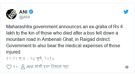 Twitter post by @ANI: Maharashtra government announces an ex-gratia of Rs 4 lakh to the kin of those who died after a bus fell down a mountain road in Ambenali Ghat, in Raigad district. Government to also bear the medical expenses of those injured