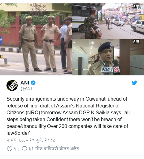 Twitter post by @ANI: Security arrangements underway in Guwahati ahead of release of final draft of Assam's National Register of Citizens (NRC) tomorrow.Assam DGP K Saikia says, 'all steps being taken.Confident there won't be breach of peace&tranquillity.Over 200 companies will take care of law&order'