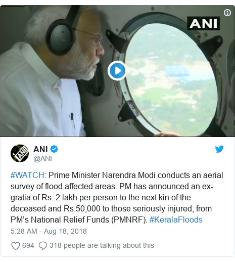 Twitter post by @ANI: #WATCH  Prime Minister Narendra Modi conducts an aerial survey of flood affected areas. PM has announced an ex-gratia of Rs. 2 lakh per person to the next kin of the deceased and Rs.50,000 to those seriously injured, from PM's National Relief Funds (PMNRF). #KeralaFloods