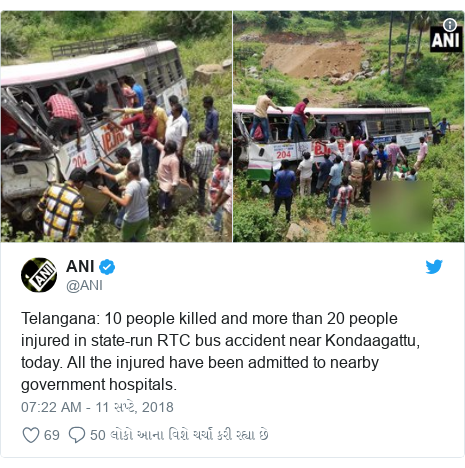 Twitter post by @ANI: Telangana  10 people killed and more than 20 people injured in state-run RTC bus accident near Kondaagattu, today. All the injured have been admitted to nearby government hospitals.