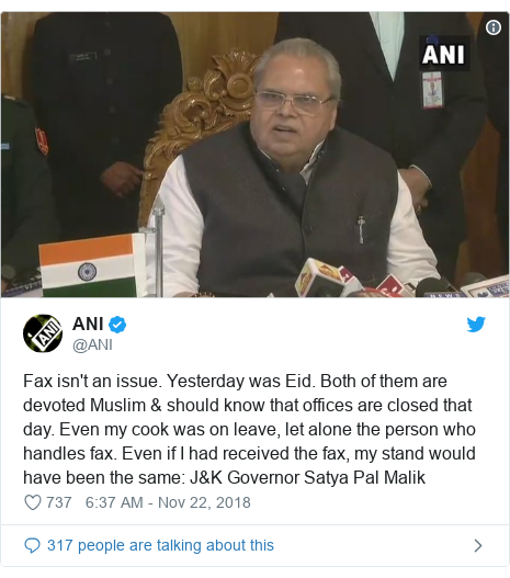 Twitter post by @ANI: Fax isn't an issue. Yesterday was Eid. Both of them are devoted Muslim & should know that offices are closed that day. Even my cook was on leave, let alone the person who handles fax. Even if I had received the fax, my stand would have been the same  J&K Governor Satya Pal Malik