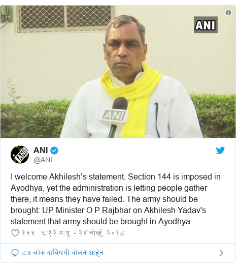 Twitter post by @ANI: I welcome Akhilesh's statement. Section 144 is imposed in Ayodhya, yet the administration is letting people gather there, it means they have failed. The army should be brought  UP Minister O P Rajbhar on Akhilesh Yadav's statement that army should be brought in Ayodhya