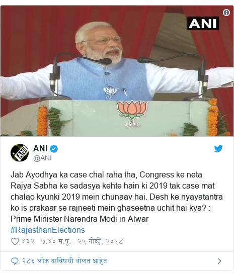 Twitter post by @ANI: Jab Ayodhya ka case chal raha tha, Congress ke neta Rajya Sabha ke sadasya kehte hain ki 2019 tak case mat chalao kyunki 2019 mein chunaav hai. Desh ke nyayatantra ko is prakaar se rajneeti mein ghaseetna uchit hai kya?   Prime Minister Narendra Modi in Alwar #RajasthanElections