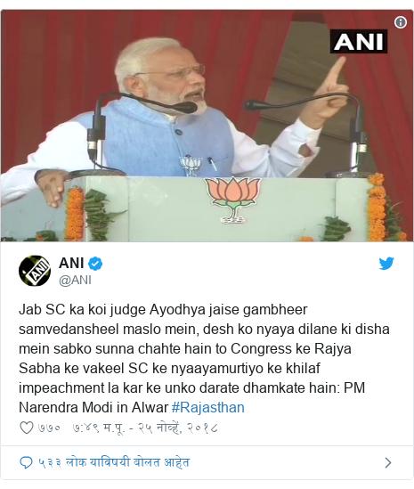 Twitter post by @ANI: Jab SC ka koi judge Ayodhya jaise gambheer samvedansheel maslo mein, desh ko nyaya dilane ki disha mein sabko sunna chahte hain to Congress ke Rajya Sabha ke vakeel SC ke nyaayamurtiyo ke khilaf impeachment la kar ke unko darate dhamkate hain  PM Narendra Modi in Alwar #Rajasthan