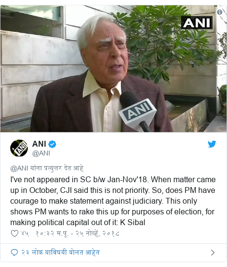 Twitter post by @ANI: I've not appeared in SC b/w Jan-Nov'18. When matter came up in October, CJI said this is not priority. So, does PM have courage to make statement against judiciary. This only shows PM wants to rake this up for purposes of election, for making political capital out of it  K Sibal