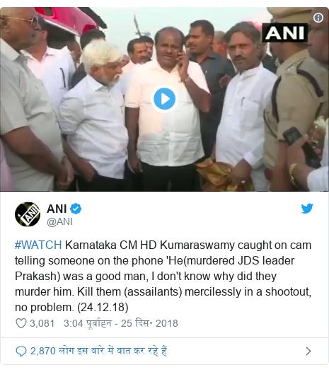 ट्विटर पोस्ट @ANI: #WATCH Karnataka CM HD Kumaraswamy caught on cam telling someone on the phone 'He(murdered JDS leader Prakash) was a good man, I don't know why did they murder him. Kill them (assailants) mercilessly in a shootout, no problem. (24.12.18)