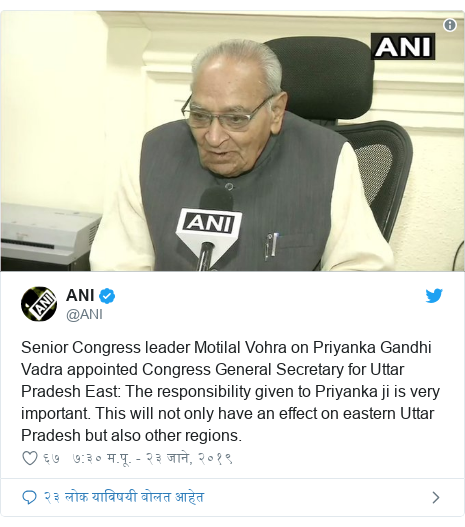Twitter post by @ANI: Senior Congress leader Motilal Vohra on Priyanka Gandhi Vadra appointed Congress General Secretary for Uttar Pradesh East  The responsibility given to Priyanka ji is very important. This will not only have an effect on eastern Uttar Pradesh but also other regions.
