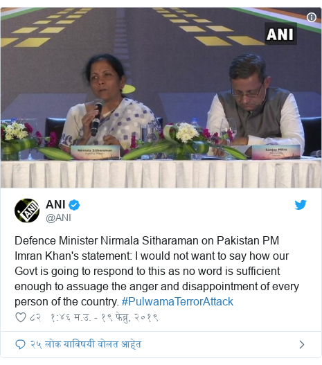 Twitter post by @ANI: Defence Minister Nirmala Sitharaman on Pakistan PM Imran Khan's statement  I would not want to say how our Govt is going to respond to this as no word is sufficient enough to assuage the anger and disappointment of every person of the country. #PulwamaTerrorAttack