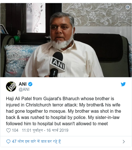 ट्विटर पोस्ट @ANI: Haji Ali Patel from Gujarat's Bharuch whose brother is injured in Christchurch terror attack  My brother& his wife had gone together to mosque. My brother was shot in the back & was rushed to hospital by police. My sister-in-law followed him to hospital but wasn't allowed to meet