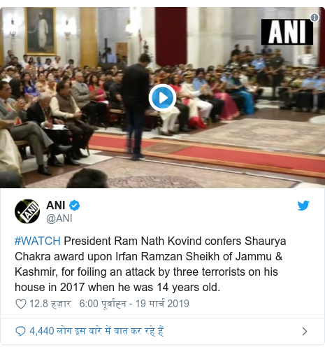ट्विटर पोस्ट @ANI: #WATCH President Ram Nath Kovind confers Shaurya Chakra award upon Irfan Ramzan Sheikh of Jammu & Kashmir, for foiling an attack by three terrorists on his house in 2017 when he was 14 years old.