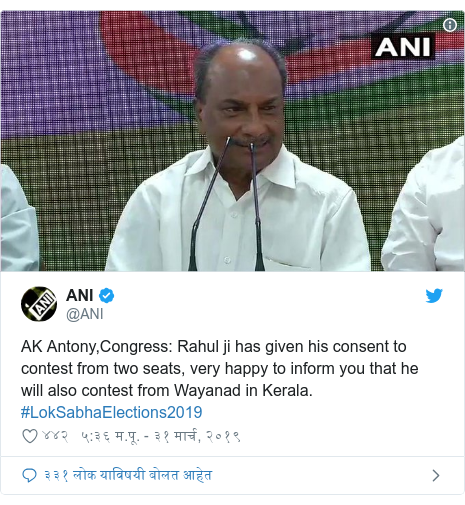 Twitter post by @ANI: AK Antony,Congress  Rahul ji has given his consent to contest from two seats, very happy to inform you that he will also contest from Wayanad in Kerala. #LokSabhaElections2019