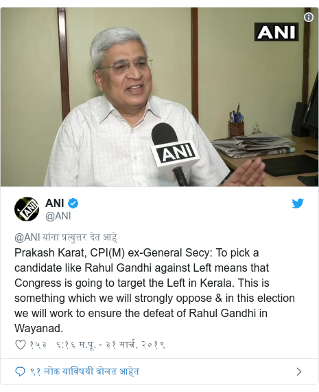 Twitter post by @ANI: Prakash Karat, CPI(M) ex-General Secy  To pick a candidate like Rahul Gandhi against Left means that Congress is going to target the Left in Kerala. This is something which we will strongly oppose & in this election we will work to ensure the defeat of Rahul Gandhi in Wayanad.
