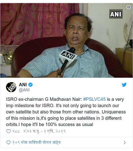 Twitter post by @ANI: ISRO ex-chairman G Madhavan Nair  #PSLVC45 is a very imp milestone for ISRO. It's not only going to launch our own satellite but also those from other nations. Uniqueness of this mission is,it's going to place satellites in 3 different orbits.I hope it'll be 100% success as usual