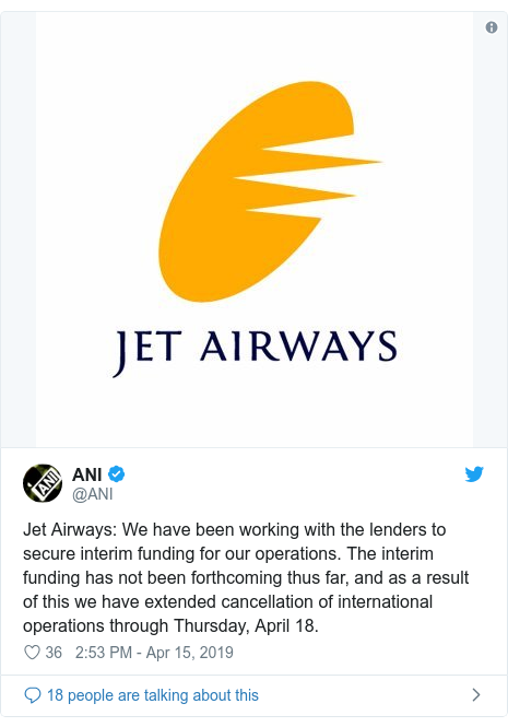 Twitter post by @ANI: Jet Airways  We have been working with the lenders to secure interim funding for our operations. The interim funding has not been forthcoming thus far, and as a result of this we have extended cancellation of international operations through Thursday, April 18.