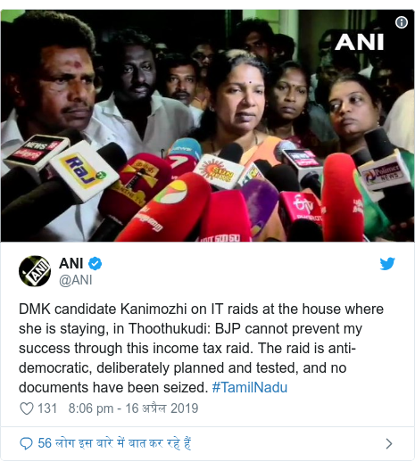 ट्विटर पोस्ट @ANI: DMK candidate Kanimozhi on IT raids at the house where she is staying, in Thoothukudi  BJP cannot prevent my success through this income tax raid. The raid is anti-democratic, deliberately planned and tested, and no documents have been seized. #TamilNadu