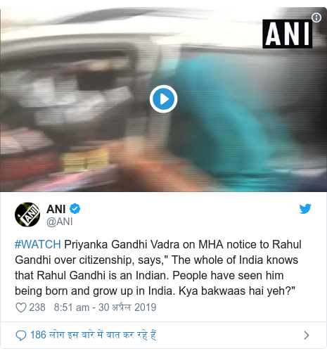 """ट्विटर पोस्ट @ANI: #WATCH Priyanka Gandhi Vadra on MHA notice to Rahul Gandhi over citizenship, says,"""" The whole of India knows that Rahul Gandhi is an Indian. People have seen him being born and grow up in India. Kya bakwaas hai yeh?"""""""