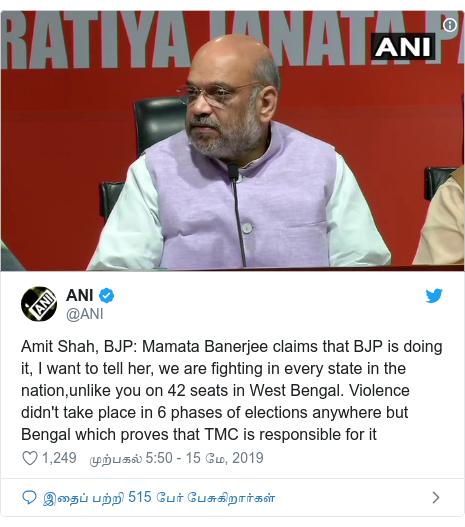 டுவிட்டர் இவரது பதிவு @ANI: Amit Shah, BJP  Mamata Banerjee claims that BJP is doing it, I want to tell her, we are fighting in every state in the nation,unlike you on 42 seats in West Bengal. Violence didn't take place in 6 phases of elections anywhere but Bengal which proves that TMC is responsible for it
