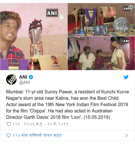 Twitter post by @ANI: Mumbai  11-yr-old Sunny Pawar, a resident of Kunchi Kurve Nagar's slum area near Kalina, has won the Best Child Actor award at the 19th New York Indian Film Festival 2019 for the film 'Chippa'. He had also acted in Australian Director Garth Davis' 2016 film 'Lion'. (15.05.2019)