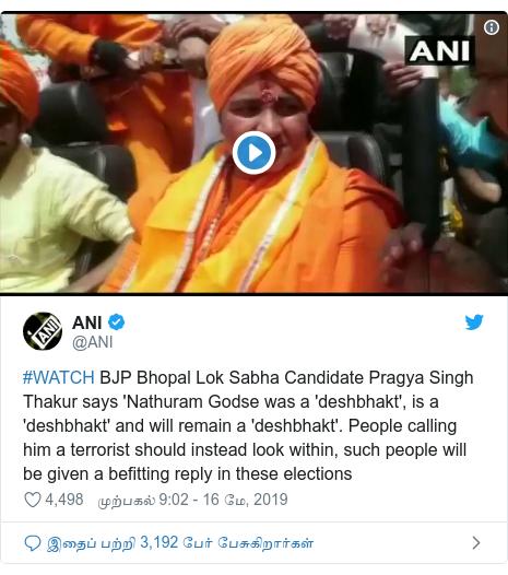 டுவிட்டர் இவரது பதிவு @ANI: #WATCH BJP Bhopal Lok Sabha Candidate Pragya Singh Thakur says 'Nathuram Godse was a 'deshbhakt', is a 'deshbhakt' and will remain a 'deshbhakt'. People calling him a terrorist should instead look within, such people will be given a befitting reply in these elections