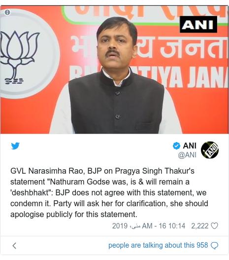 "ٹوئٹر پوسٹس @ANI کے حساب سے: GVL Narasimha Rao, BJP on Pragya Singh Thakur's statement ""Nathuram Godse was, is & will remain a 'deshbhakt""  BJP does not agree with this statement, we condemn it. Party will ask her for clarification, she should apologise publicly for this statement."