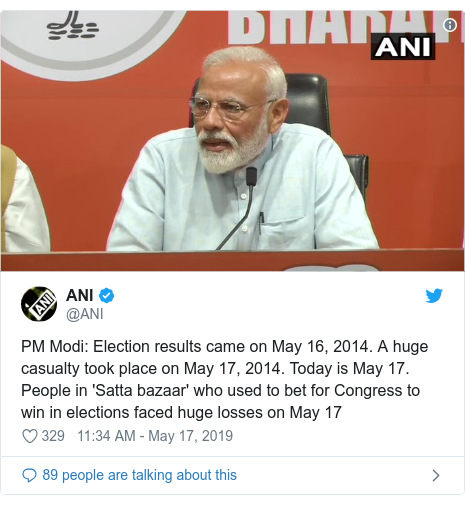 Twitter post by @ANI: PM Modi  Election results came on May 16, 2014. A huge casualty took place on May 17, 2014. Today is May 17. People in 'Satta bazaar' who used to bet for Congress to win in elections faced huge losses on May 17