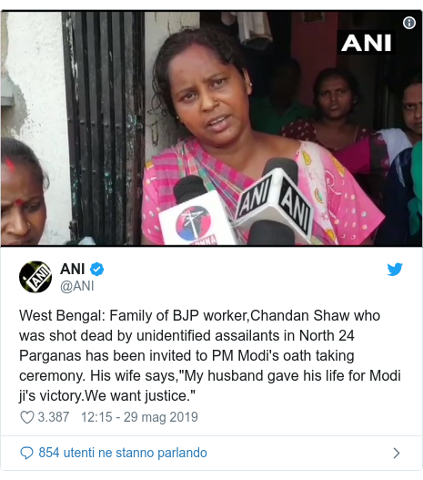 """Twitter post by @ANI: West Bengal  Family of BJP worker,Chandan Shaw who was shot dead by unidentified assailants in North 24 Parganas has been invited to PM Modi's oath taking ceremony. His wife says,""""My husband gave his life for Modi ji's victory.We want justice."""""""