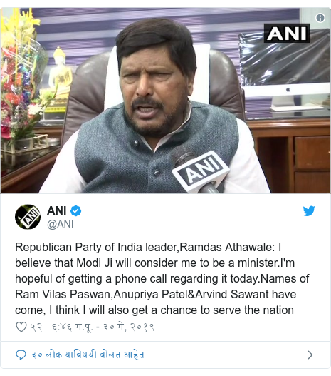 Twitter post by @ANI: Republican Party of India leader,Ramdas Athawale  I believe that Modi Ji will consider me to be a minister.I'm hopeful of getting a phone call regarding it today.Names of Ram Vilas Paswan,Anupriya Patel&Arvind Sawant have come, I think I will also get a chance to serve the nation