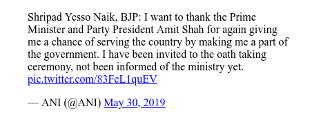 Twitter post by @ANI: Shripad Yesso Naik, BJP  I want to thank the Prime Minister and Party President Amit Shah for again giving me a chance of serving the country by making me a part of the government. I have been invited to the oath taking ceremony, not been informed of the ministry yet.