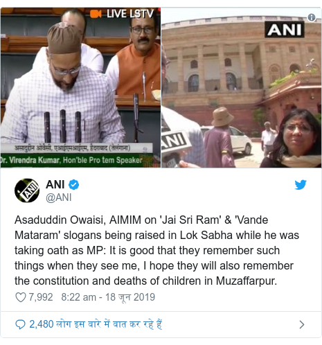 ट्विटर पोस्ट @ANI: Asaduddin Owaisi, AIMIM on 'Jai Sri Ram' & 'Vande Mataram' slogans being raised in Lok Sabha while he was taking oath as MP  It is good that they remember such things when they see me, I hope they will also remember the constitution and deaths of children in Muzaffarpur.