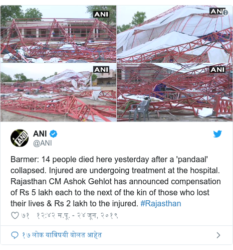 Twitter post by @ANI: Barmer  14 people died here yesterday after a 'pandaal' collapsed. Injured are undergoing treatment at the hospital. Rajasthan CM Ashok Gehlot has announced compensation of Rs 5 lakh each to the next of the kin of those who lost their lives & Rs 2 lakh to the injured. #Rajasthan