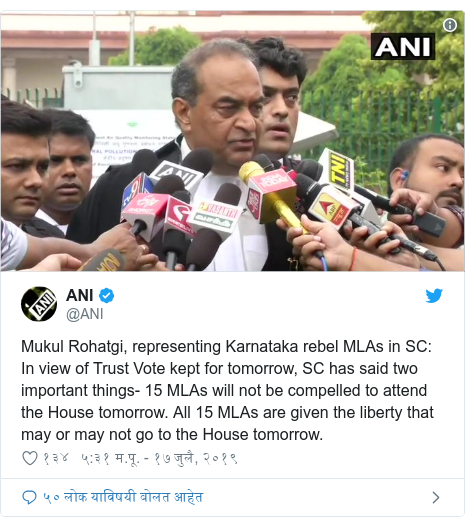 Twitter post by @ANI: Mukul Rohatgi, representing Karnataka rebel MLAs in SC  In view of Trust Vote kept for tomorrow, SC has said two important things- 15 MLAs will not be compelled to attend the House tomorrow. All 15 MLAs are given the liberty that may or may not go to the House tomorrow.