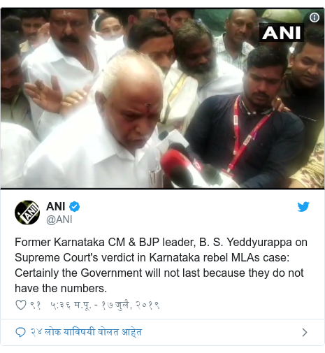 Twitter post by @ANI: Former Karnataka CM & BJP leader, B. S. Yeddyurappa on Supreme Court's verdict in Karnataka rebel MLAs case  Certainly the Government will not last because they do not have the numbers.