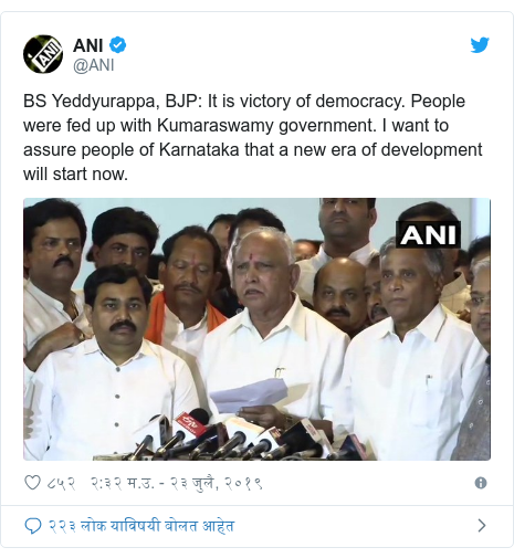 Twitter post by @ANI: BS Yeddyurappa, BJP  It is victory of democracy. People were fed up with Kumaraswamy government. I want to assure people of Karnataka that a new era of development will start now.