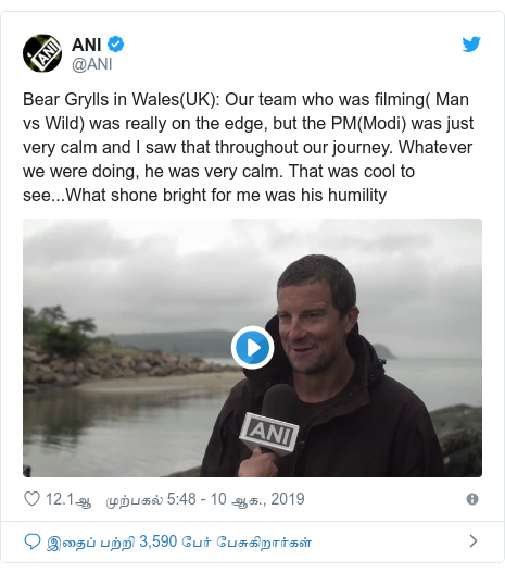டுவிட்டர் இவரது பதிவு @ANI: Bear Grylls in Wales(UK)  Our team who was filming( Man vs Wild) was really on the edge, but the PM(Modi) was just very calm and I saw that throughout our journey. Whatever we were doing, he was very calm. That was cool to see...What shone bright for me was his humility